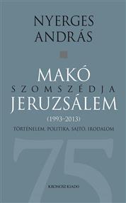 Makó szomszédja Jeruzsálem. Történelem, politika, sajtó, irodalom (1993-2013)