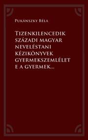 Tizenkilencedik századi magyar neveléstani kézikönyvek gyermekszemlélete a gyermekkor történetére vonatkozó kutatások tükrében