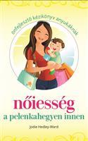 Nőiesség a pelenkahegyen innen - Önfejlesztő kézikönyv anyukáknak